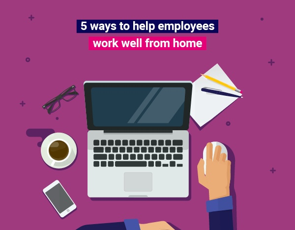 5 ways to help your employees work well from home